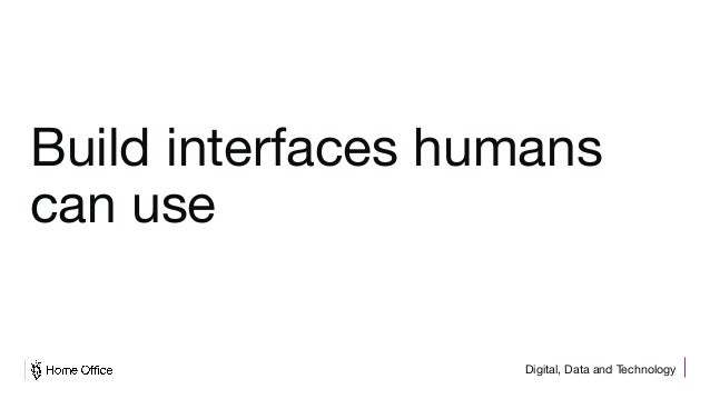 Digital, Data and Technology Build interfaces humans can use