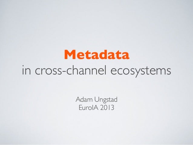 Metadata in cross-channel ecosystems Adam Ungstad EuroIA 2013