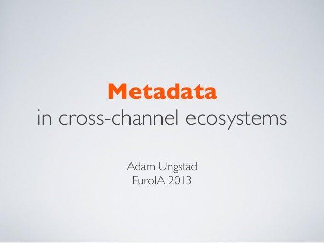 Metadata in cross-channel ecosystems Adam Ungstad EuroIA 2013