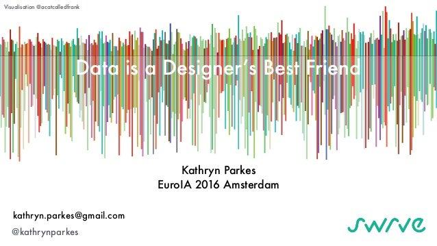 Data is a Designer's Best Friend Kathryn Parkes EuroIA 2016 Amsterdam kathryn.parkes@gmail.com @kathrynparkes Visualisatio...