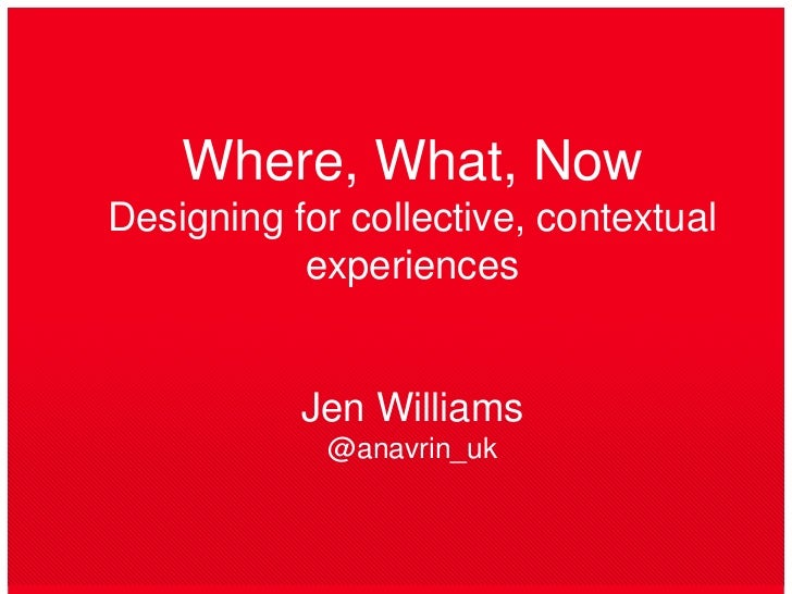 Where, What, NowDesigning for collective, contextual experiencesJen Williams@anavrin_uk<br />