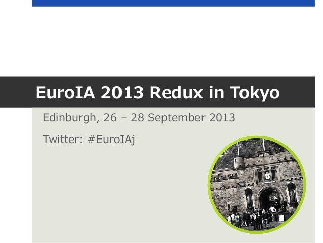 EuroIA 2013 Redux in Tokyo Edinburgh, 26 – 28 September 2013 Twitter: #EuroIAj