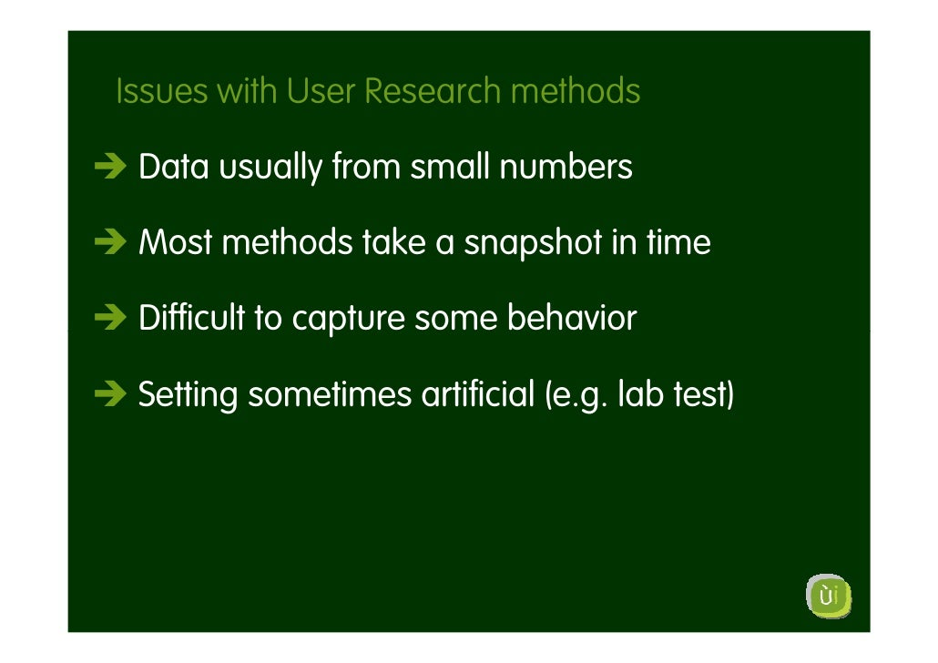 Issues with User Research methods   Data usually from small numbers   Most methods take a snapshot in time   Difficult to ...