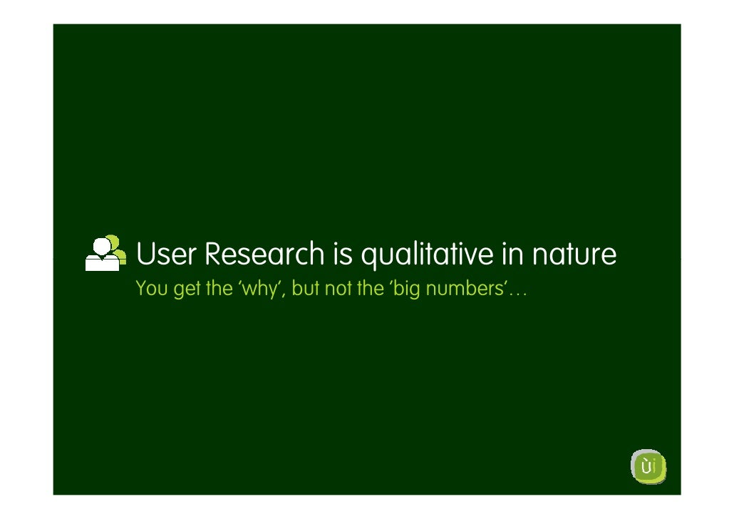 User Research is qualitative in nature You get the 'why', but not the 'big numbers'…