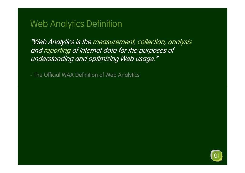 """Web Analytics Definition """"Web Analytics is the measurement, collection, analysis and reporting of Internet data for the pu..."""