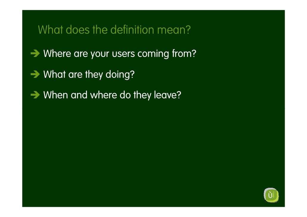 What does the definition mean?  Where are your users coming from?   What are they doing?   When and where do they leave?