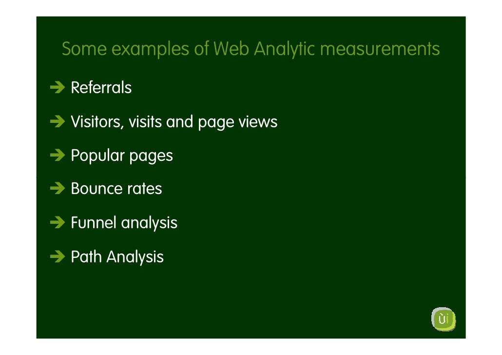 Some examples of Web Analytic measurements Referrals  Visitors, visits and page views  Popular pages Bounce rates  Funnel ...