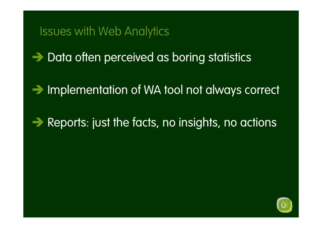 Issues with Web Analytics   Data often perceived as boring statistics   Implementation of WA tool not always correct   Rep...