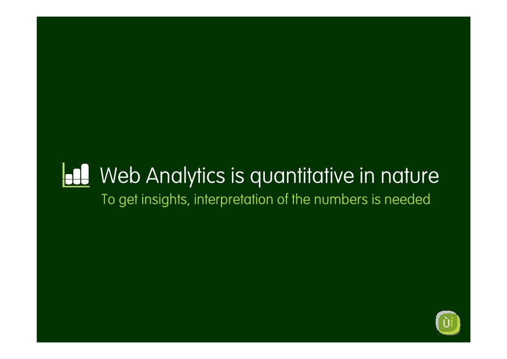Web Analytics is quantitative in nature To get insights, interpretation of the numbers is needed