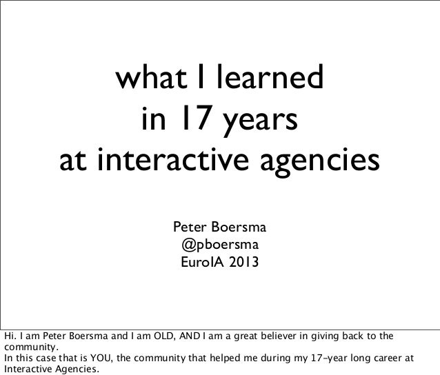 what I learned in 17 years at interactive agencies Peter Boersma @pboersma EuroIA 2013 Hi. I am Peter Boersma and I am OLD...