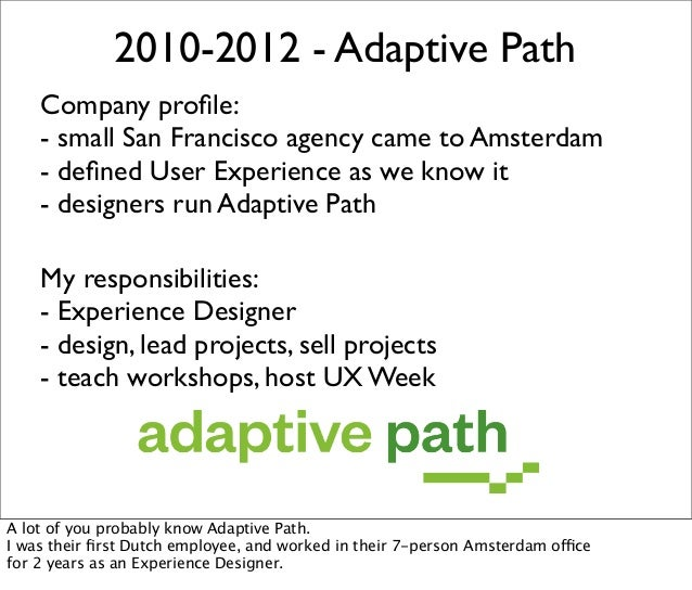 2010-2012 - Adaptive Path Company profile: - small San Francisco agency came to Amsterdam - defined User Experience as we kn...