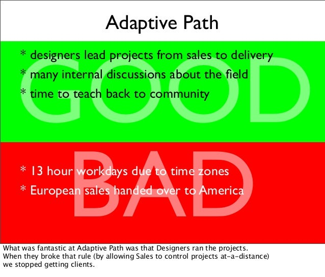 Adaptive Path GOOD BAD * designers lead projects from sales to delivery * many internal discussions about the field * time ...