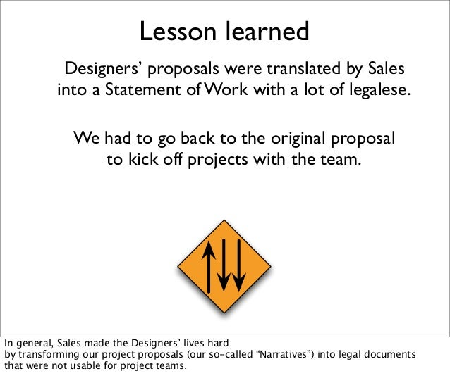 Lesson learned Designers' proposals were translated by Sales into a Statement of Work with a lot of legalese. We had to go...