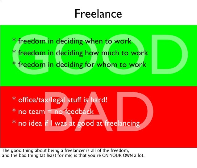 Freelance GOOD BAD * freedom in deciding when to work * freedom in deciding how much to work * freedom in deciding for who...