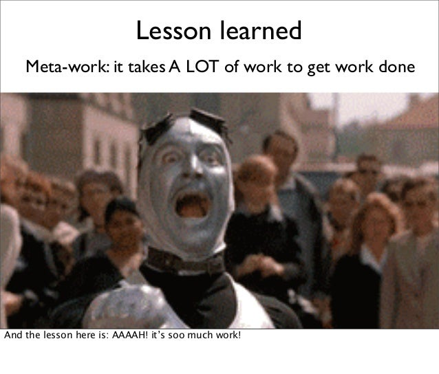 Lesson learned Meta-work: it takes A LOT of work to get work done And the lesson here is: AAAAH! it's soo much work!