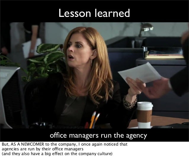 Lesson learned office managers run the agency But, AS A NEWCOMER to the company, I once again noticed that agencies are run...