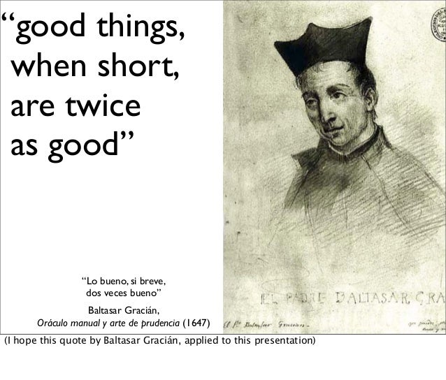 """good things, when short, are twice as good"" ""Lo bueno, si breve, dos veces bueno"" Baltasar Gracián, Oráculo manual y arte..."