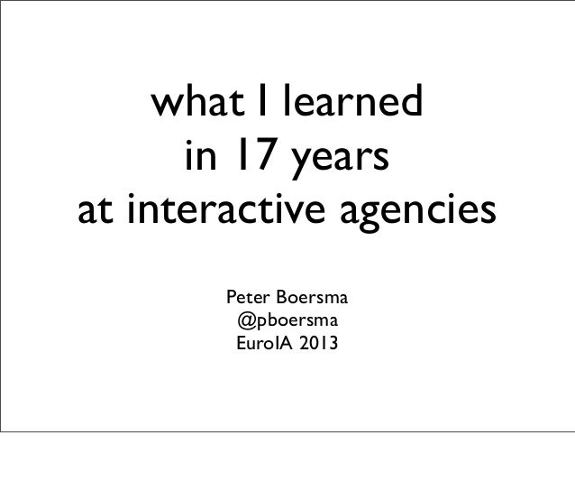 what I learned in 17 years at interactive agencies Peter Boersma @pboersma EuroIA 2013