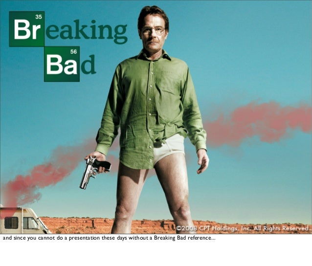 and since you cannot do a presentation these days without a Breaking Bad reference...