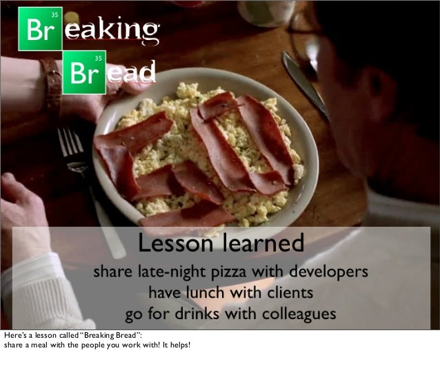 """Here's a lesson called """"Breaking Bread"""": share a meal with the people you work with! It helps!"""
