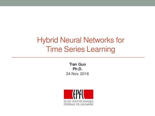 Hybrid Neural Networks for Time Series Learning Tian Guo Ph.D. 24 Nov. 2016