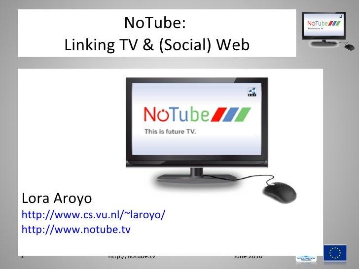 NoTube:  Linking TV & (Social) Web <ul><li>Lora Aroyo </li></ul><ul><li>http://www.cs.vu.nl/~laroyo/   </li></ul><ul><li>h...