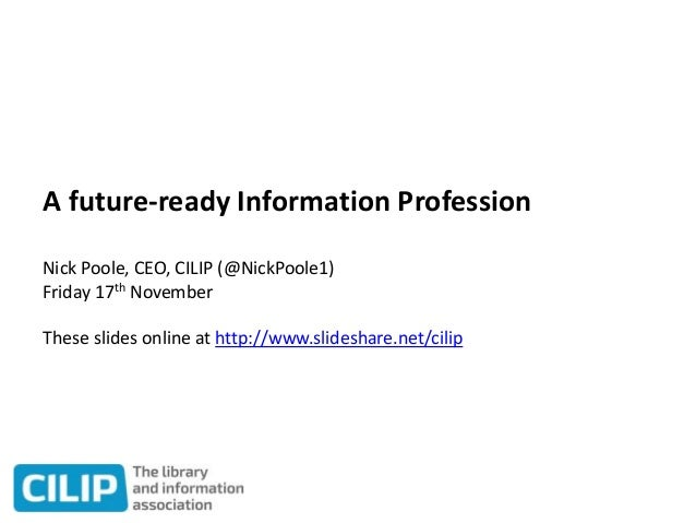 A future-ready Information Profession Nick Poole, CEO, CILIP (@NickPoole1) Friday 17th November These slides online at htt...