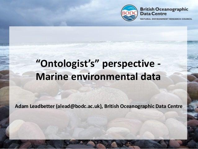 """Ontologist's"" perspective Marine environmental data Adam Leadbetter (alead@bodc.ac.uk), British Oceanographic Data Centre"