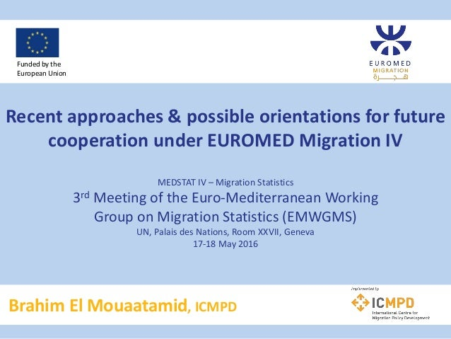 Recent approaches & possible orientations for future cooperation under EUROMED Migration IV MEDSTAT IV – Migration Statist...