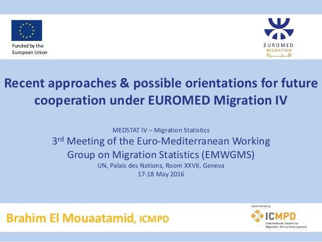 Recent approaches & possible orientations for future cooperation under EUROMED Migration IV MEDSTAT IV – Migration Statist...