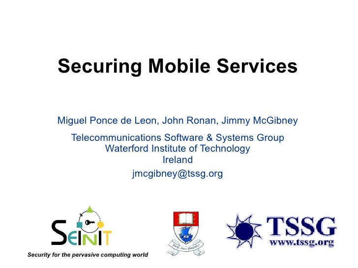 Securing Mobile Services Miguel Ponce de Leon, John Ronan, Jimmy McGibney Telecommunications Software & Systems Group Wate...