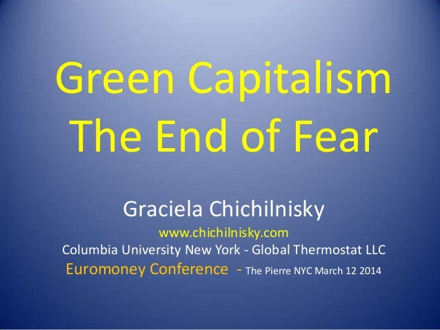 Green Capitalism The End of Fear Graciela Chichilnisky www.chichilnisky.com Columbia University New York - Global Thermost...