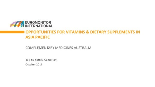 OPPORTUNITIES FOR VITAMINS & DIETARY SUPPLEMENTS IN ASIA PACIFIC Bettina Kurnik, Consultant October 2017 COMPLEMENTARY MED...