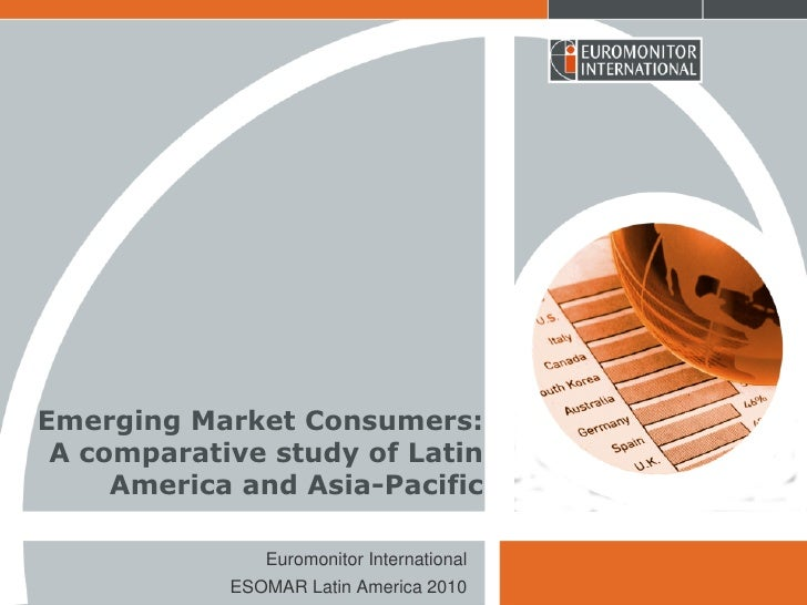 Emerging Market Consumers:  A comparative study of Latin      America and Asia-Pacific                 Euromonitor Interna...