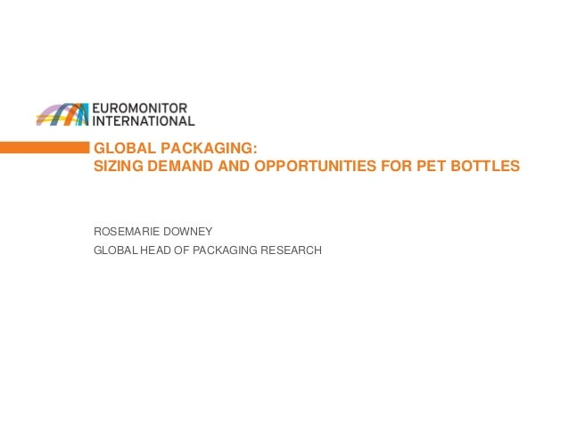 GLOBAL PACKAGING: SIZING DEMAND AND OPPORTUNITIES FOR PET BOTTLES ROSEMARIE DOWNEY GLOBAL HEAD OF PACKAGING RESEARCH