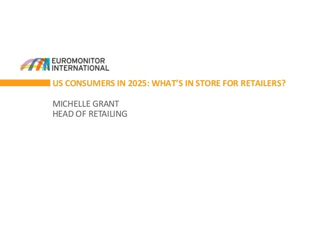 US CONSUMERS IN 2025: WHAT'S IN STORE FOR RETAILERS? MICHELLE GRANT HEAD OF RETAILING