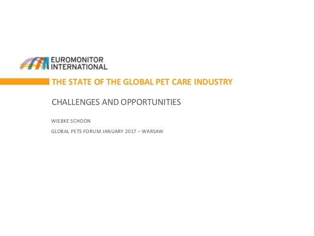 THE STATE OF THE GLOBAL PET CARE INDUSTRY CHALLENGES AND OPPORTUNITIES WIEBKE SCHOON GLOBAL PETS FORUM JANUARY 2017 – WARS...