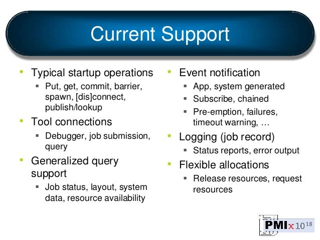 Current Support • Typical startup operations  Put, get, commit, barrier, spawn, [dis]connect, publish/lookup • Tool conne...