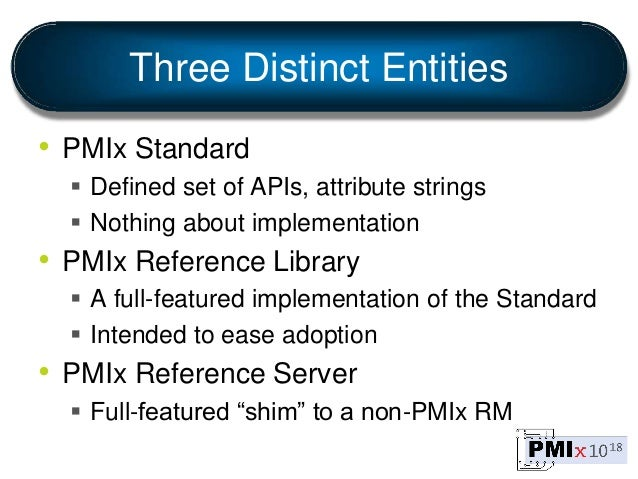 Three Distinct Entities • PMIx Standard  Defined set of APIs, attribute strings  Nothing about implementation • PMIx Ref...