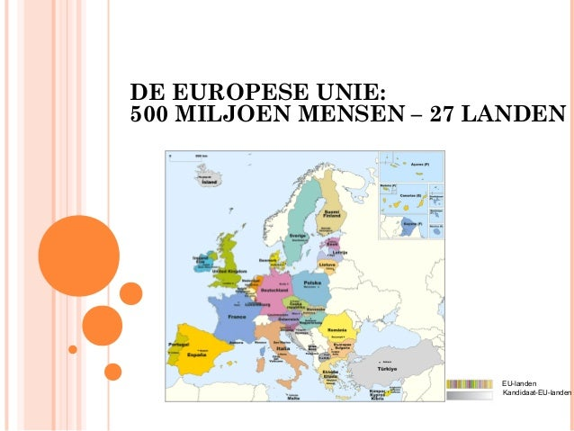 DE EUROPESE UNIE:500 MILJOEN MENSEN – 27 LANDEN                         EU-landen                         Kandidaat-EU-lan...