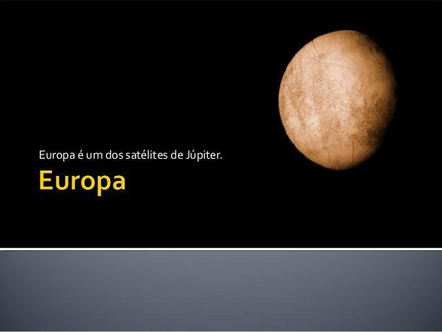 Europa é um dos satélites de Júpiter.