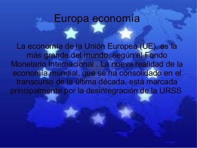Europa economía La economía de la Unión Europea (UE), es la más grande del mundo, según el Fondo Monetario Internacional ....