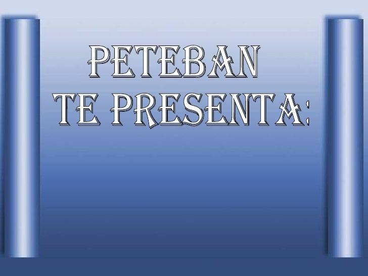 Peteban te PRESENTA: