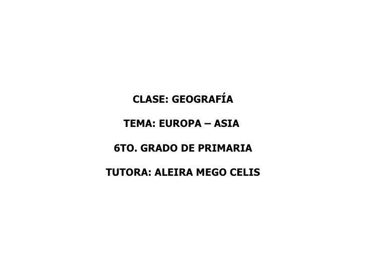 CLASE: GEOGRAFÍA  TEMA: EUROPA – ASIA 6TO. GRADO DE PRIMARIATUTORA: ALEIRA MEGO CELIS