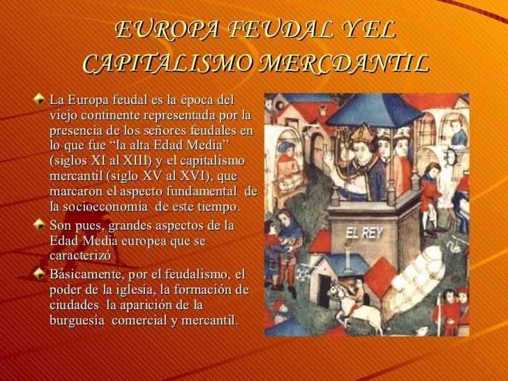 EUROPA FEUDAL Y EL CAPITALISMO MERCDANTIL <ul><li>La Europa feudal es la época del viejo continente representada por la pr...