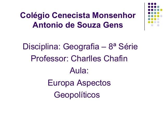 Colégio Cenecista MonsenhorAntonio de Souza GensDisciplina: Geografia – 8ª SérieProfessor: Charlles ChafinAula:Europa Aspe...
