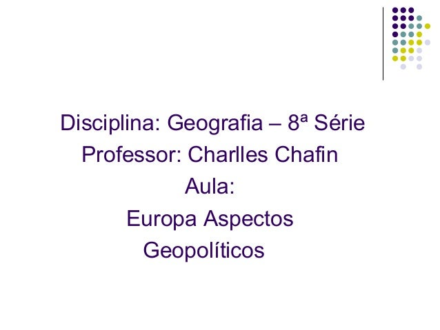 Disciplina: Geografia – 8ª Série Professor: Charlles Chafin Aula: Europa Aspectos Geopolíticos