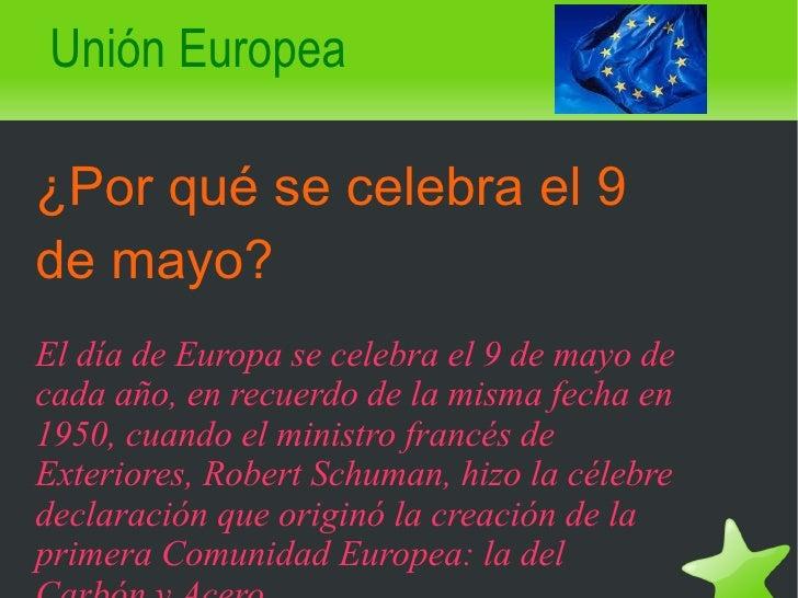 Unión Europea ¿Por qué se celebra el 9 de mayo? El día de Europa se celebra el 9 de mayo de cada año, en recuerdo de la mi...