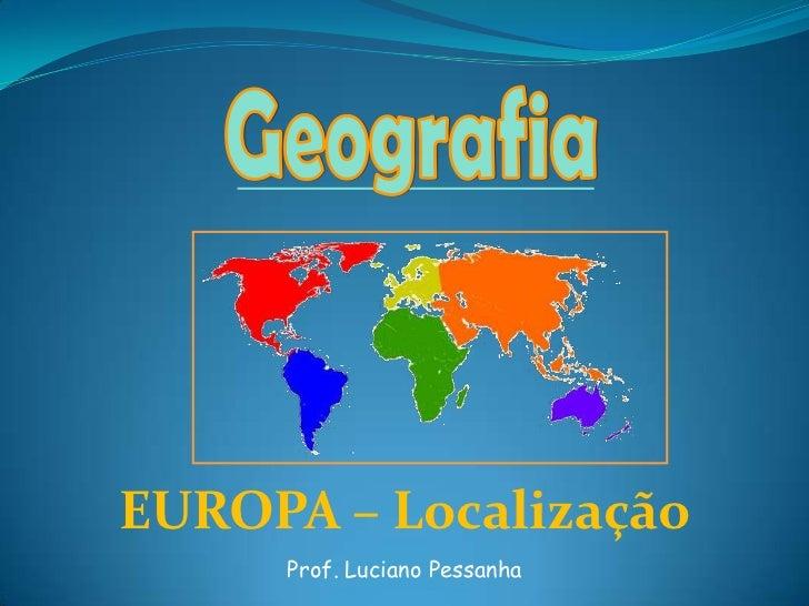 Geografia<br />EUROPA – Localização<br />Prof. Luciano Pessanha<br />