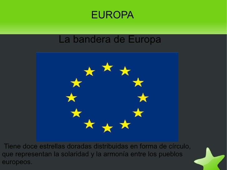 EUROPA La bandera de Europa Tiene doce estrellas doradas distribuidas en forma de círculo, que representan la solaridad y ...